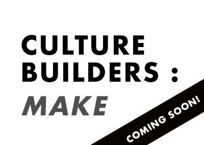 CULTURE BUILDERS: MAKE